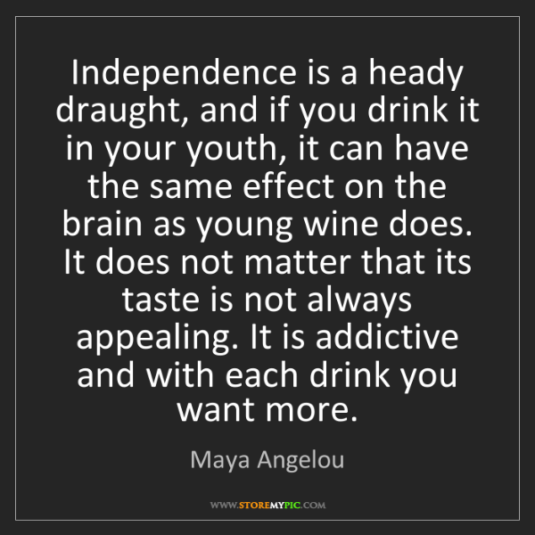 Maya Angelou: Independence is a heady draught, and if you drink it...
