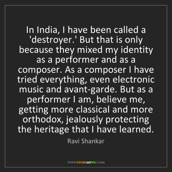 Ravi Shankar: In India, I have been called a 'destroyer.' But that...