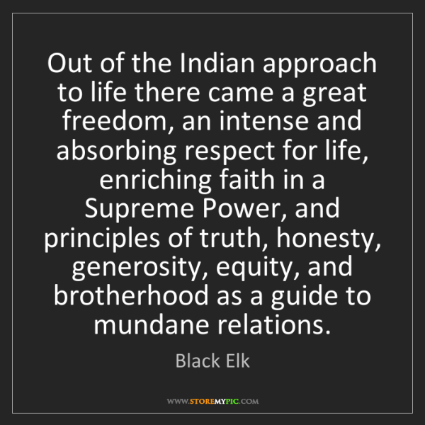 Black Elk: Out of the Indian approach to life there came a great...