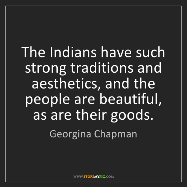 Georgina Chapman: The Indians have such strong traditions and aesthetics,...
