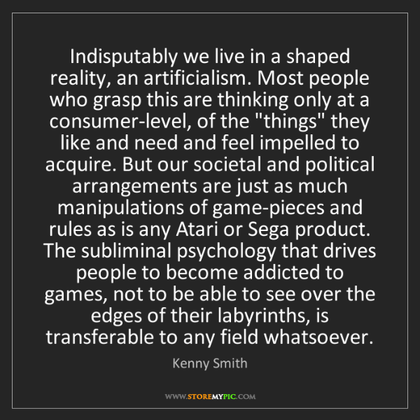 Kenny Smith: Indisputably we live in a shaped reality, an artificialism....