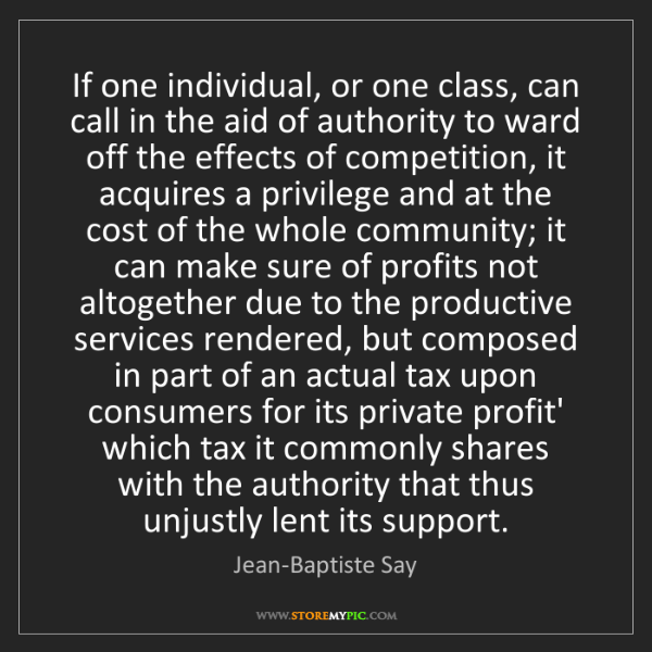 Jean-Baptiste Say: If one individual, or one class, can call in the aid...