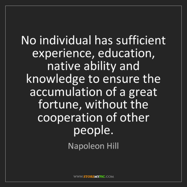 Napoleon Hill: No individual has sufficient experience, education, native...