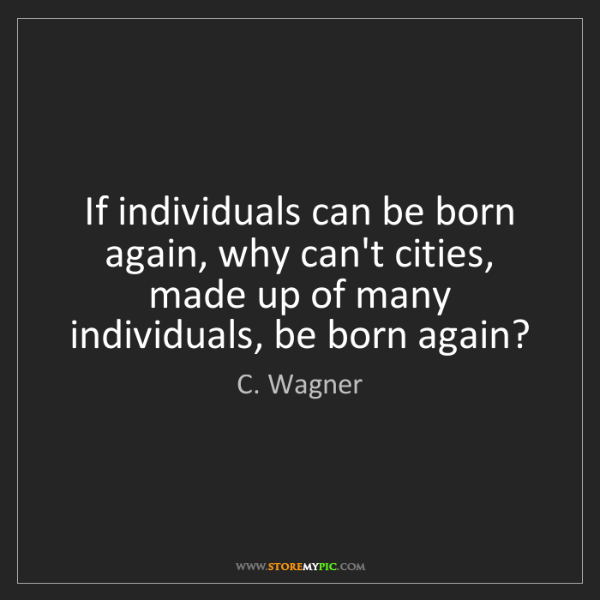 C. Wagner: If individuals can be born again, why can't cities, made...