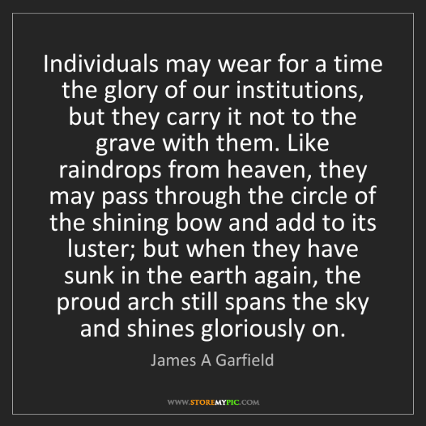 James A Garfield: Individuals may wear for a time the glory of our institutions,...