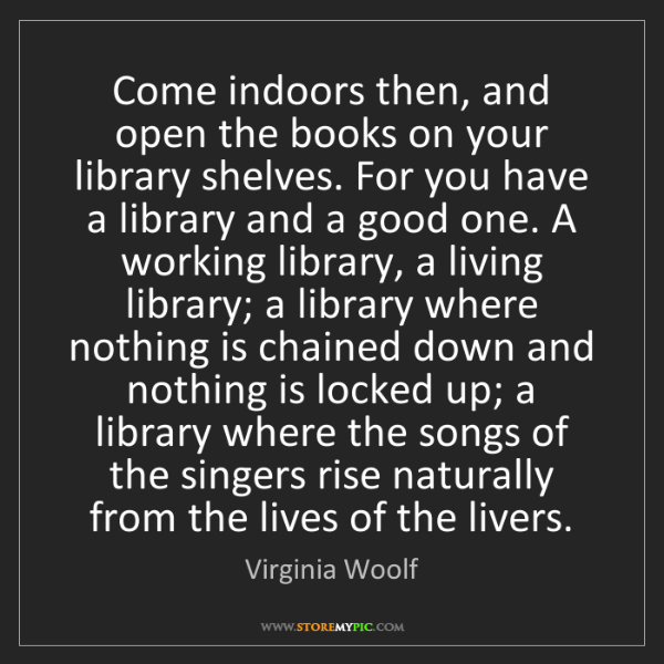 Virginia Woolf: Come indoors then, and open the books on your library...