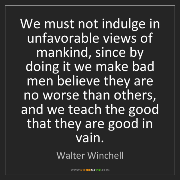 Walter Winchell: We must not indulge in unfavorable views of mankind,...