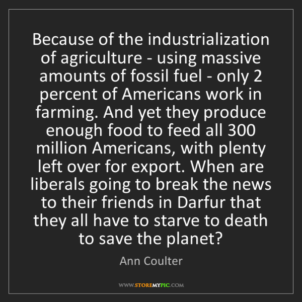 Ann Coulter: Because of the industrialization of agriculture - using...