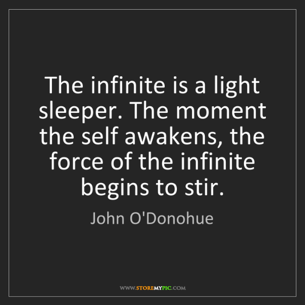 John O'Donohue: The infinite is a light sleeper. The moment the self...