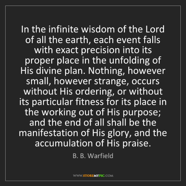 B. B. Warfield: In the infinite wisdom of the Lord of all the earth,...