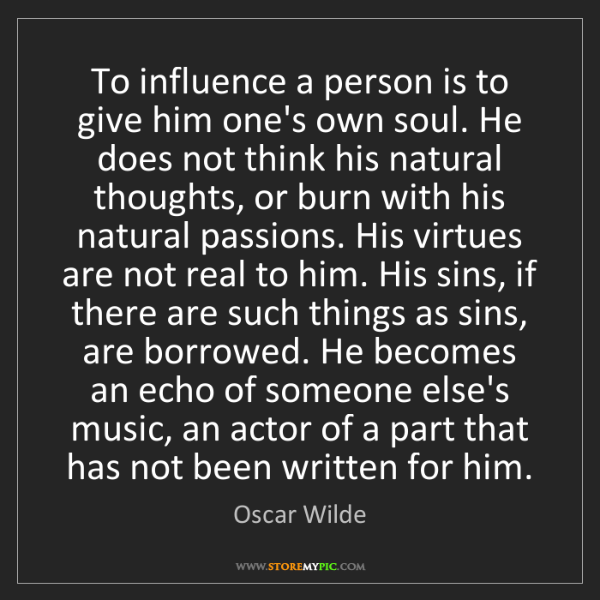 Oscar Wilde: To influence a person is to give him one's own soul....
