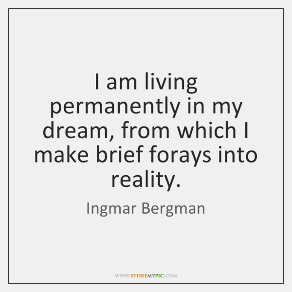 I am living permanently in my dream, from which I make brief ...
