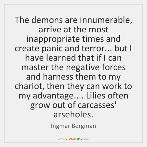 The demons are innumerable, arrive at the most inappropriate times and create ...