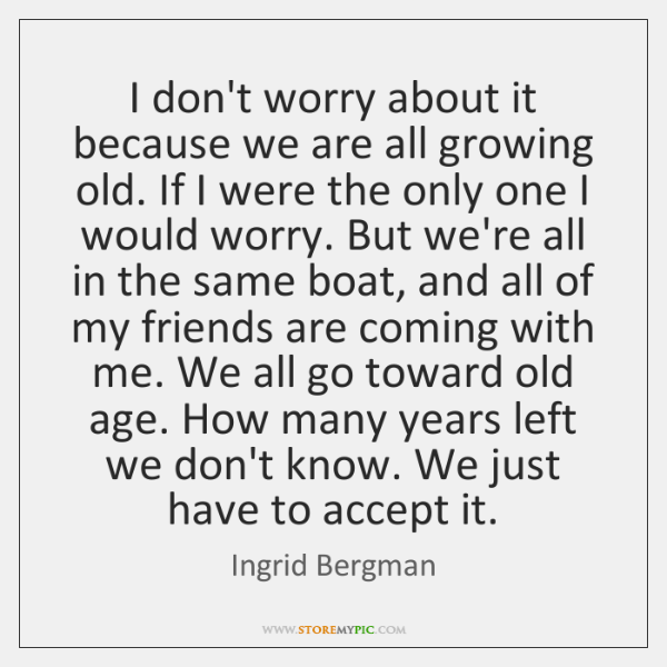 I don't worry about it because we are all growing old. If ...