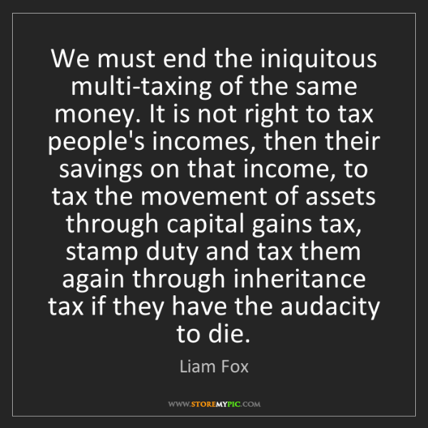 Liam Fox: We must end the iniquitous multi-taxing of the same money....