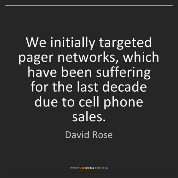 David Rose: We initially targeted pager networks, which have been...