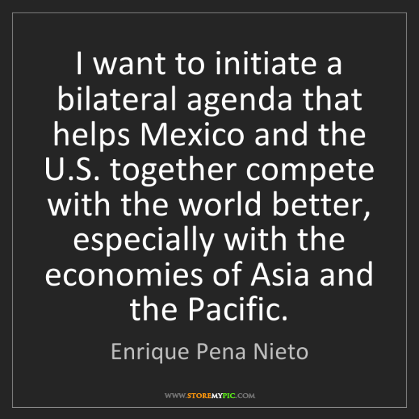 Enrique Pena Nieto: I want to initiate a bilateral agenda that helps Mexico...
