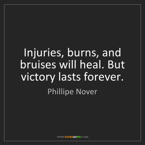 Phillipe Nover: Injuries, burns, and bruises will heal. But victory lasts...