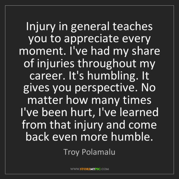Troy Polamalu: Injury in general teaches you to appreciate every moment....