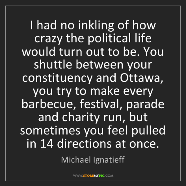 Michael Ignatieff: I had no inkling of how crazy the political life would...