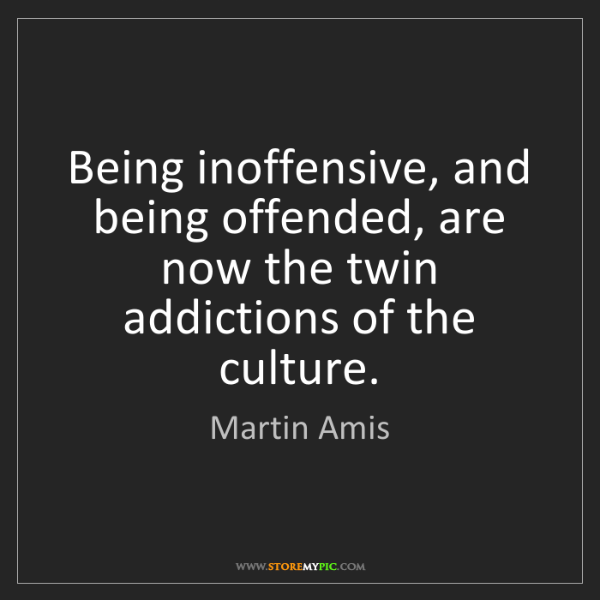 Martin Amis: Being inoffensive, and being offended, are now the twin...