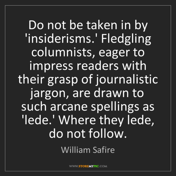William Safire: Do not be taken in by 'insiderisms.' Fledgling columnists,...
