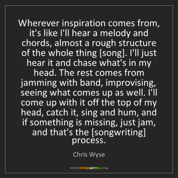 Chris Wyse: Wherever inspiration comes from, it's like I'll hear...