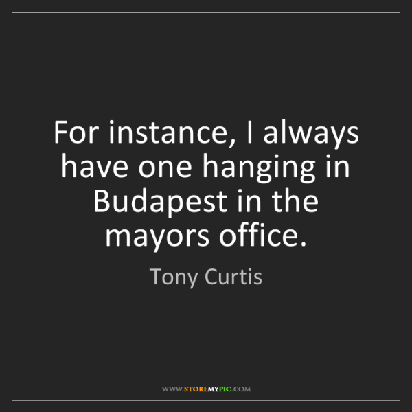 Tony Curtis: For instance, I always have one hanging in Budapest in...