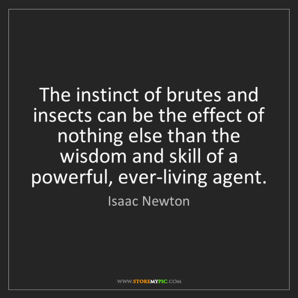 Isaac Newton: The instinct of brutes and insects can be the effect...