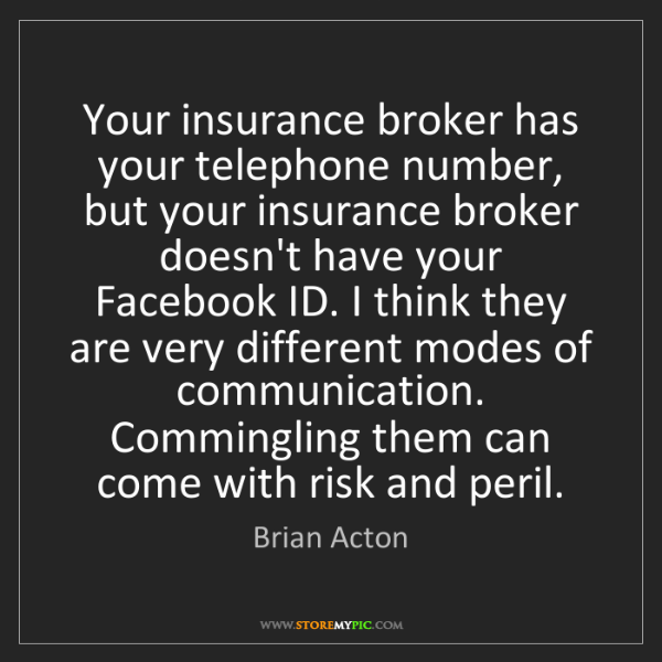 Brian Acton: Your insurance broker has your telephone number, but...