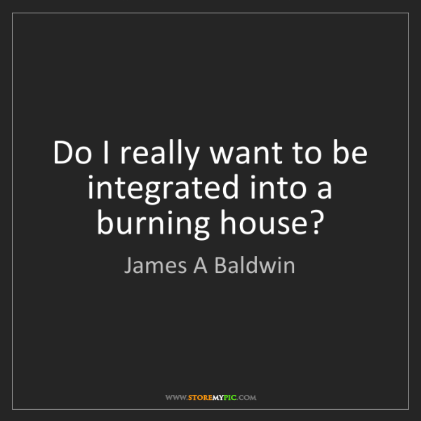 James A Baldwin: Do I really want to be integrated into a burning house?
