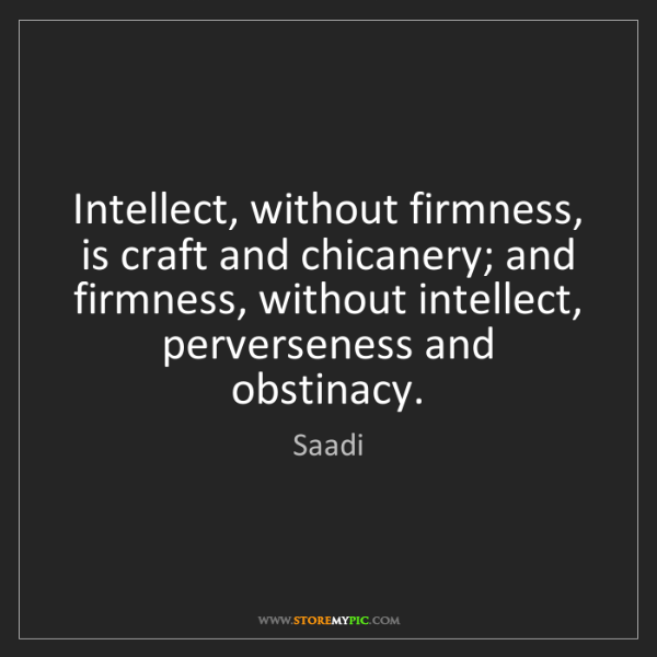 Saadi: Intellect, without firmness, is craft and chicanery;...