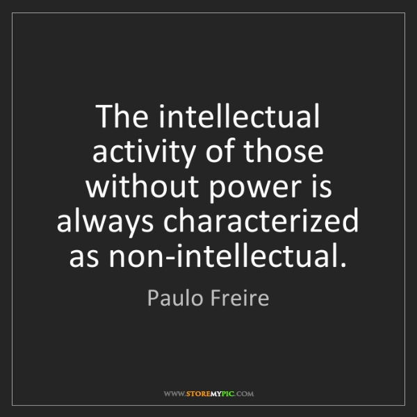 Paulo Freire: The intellectual activity of those without power is always...
