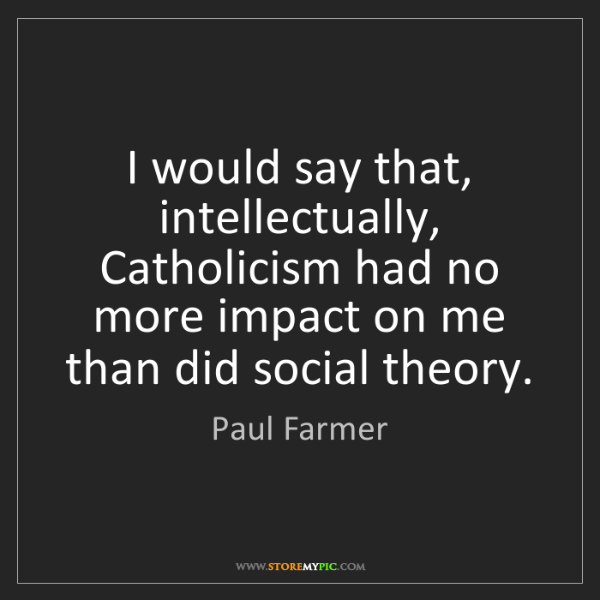 Paul Farmer: I would say that, intellectually, Catholicism had no...