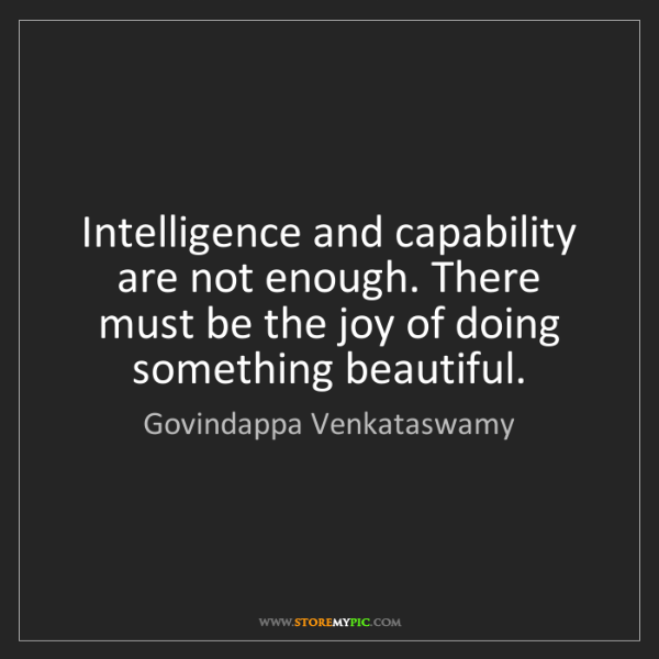 Govindappa Venkataswamy: Intelligence and capability are not enough. There must...