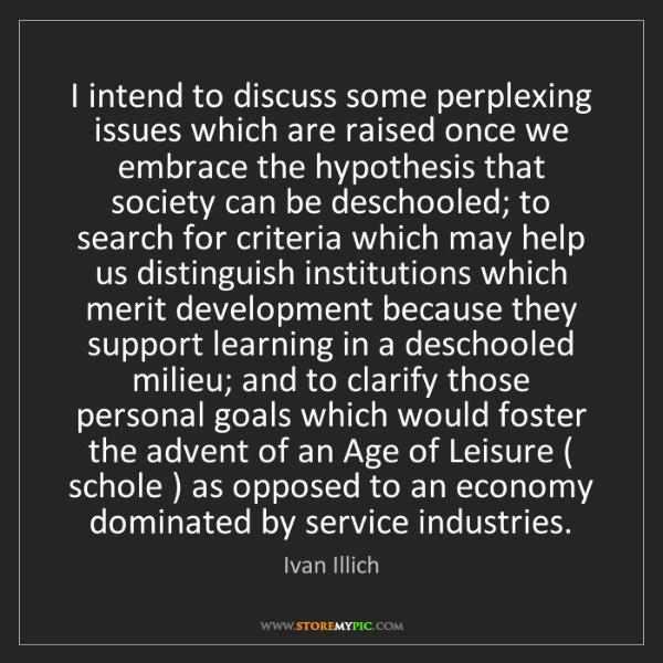 Ivan Illich: I intend to discuss some perplexing issues which are...