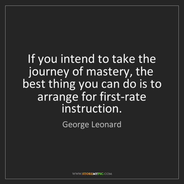 George Leonard: If you intend to take the journey of mastery, the best...