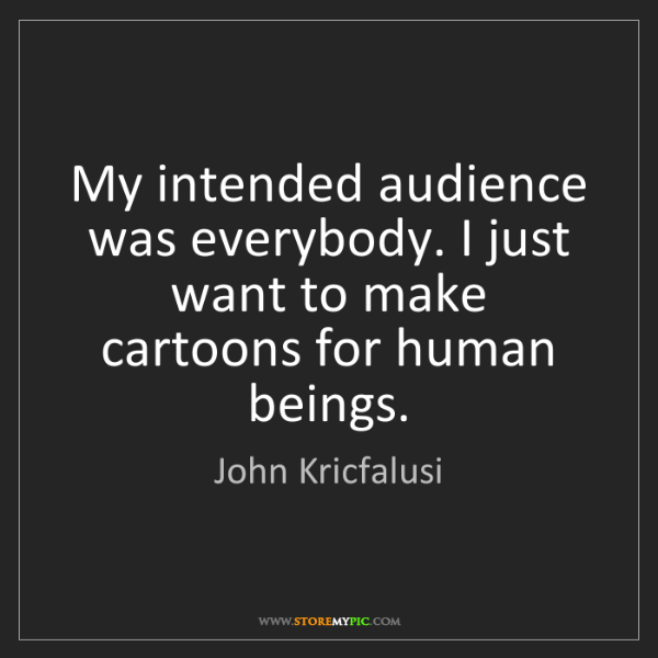 John Kricfalusi: My intended audience was everybody. I just want to make...