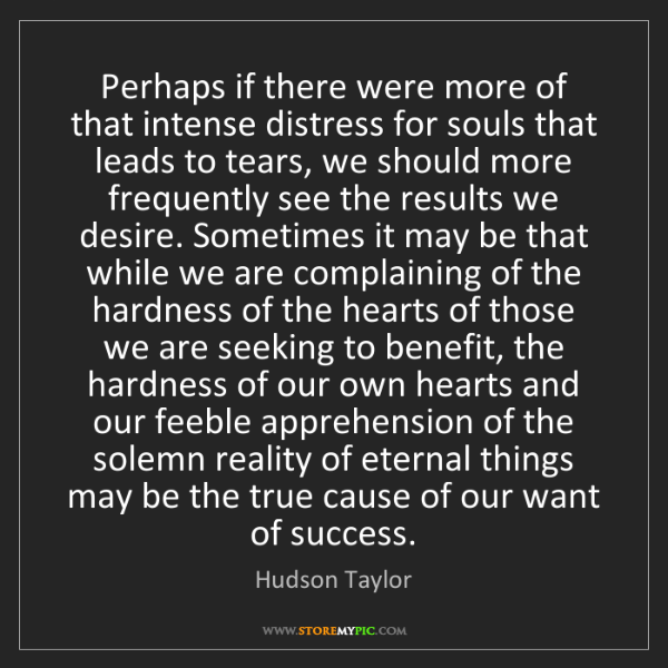 Hudson Taylor: Perhaps if there were more of that intense distress for...