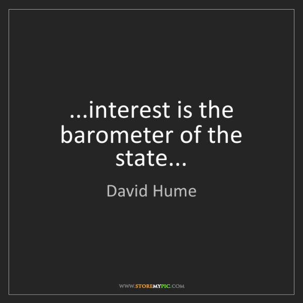 David Hume: ...interest is the barometer of the state...