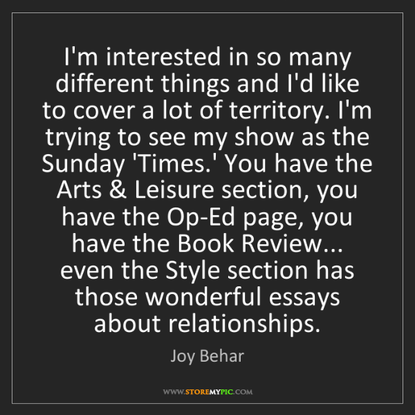 Joy Behar: I'm interested in so many different things and I'd like...