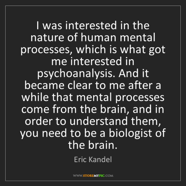 Eric Kandel: I was interested in the nature of human mental processes,...