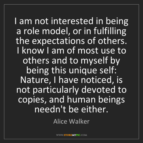 Alice Walker: I am not interested in being a role model, or in fulfilling...
