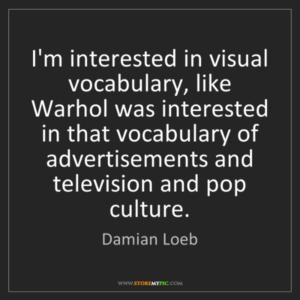 Damian Loeb: I'm interested in visual vocabulary, like Warhol was...