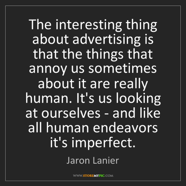 Jaron Lanier: The interesting thing about advertising is that the things...