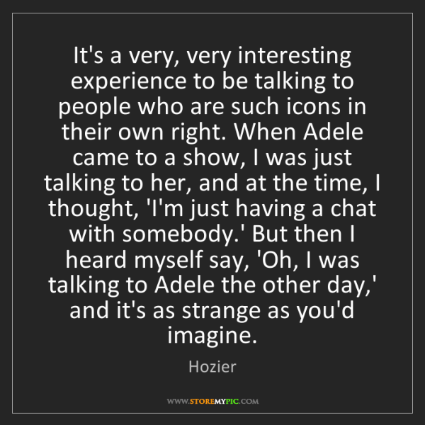 Hozier: It's a very, very interesting experience to be talking...