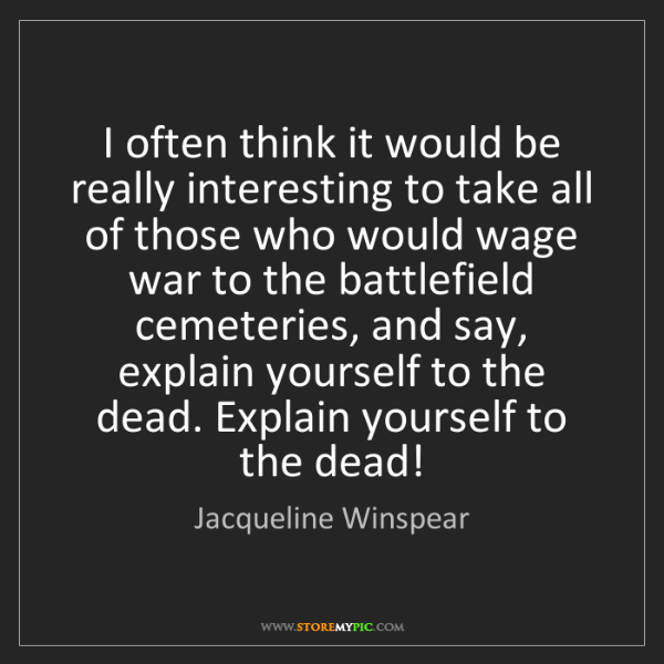 Jacqueline Winspear: I often think it would be really interesting to take...
