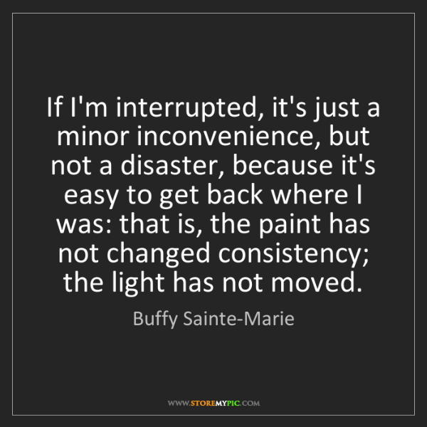 Buffy Sainte-Marie: If I'm interrupted, it's just a minor inconvenience,...