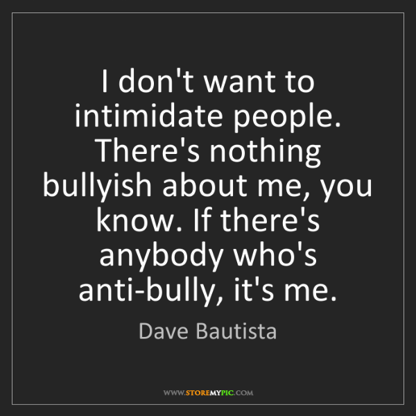 Dave Bautista: I don't want to intimidate people. There's nothing bullyish...