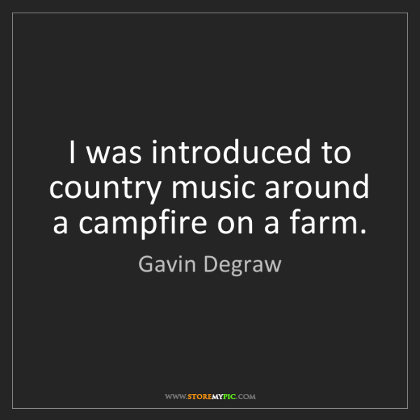 Gavin Degraw: I was introduced to country music around a campfire on...